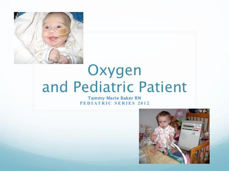Oxygenand Pediatric Patient         Tammy Marie Baker RN     P E D I AT R I C S E R I E S 2 0 1 2