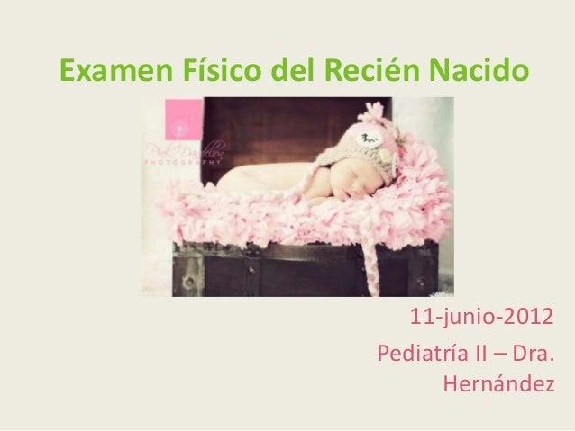 Examen Físico del Recién Nacido                       11-junio-2012                    Pediatría II – Dra.                ...