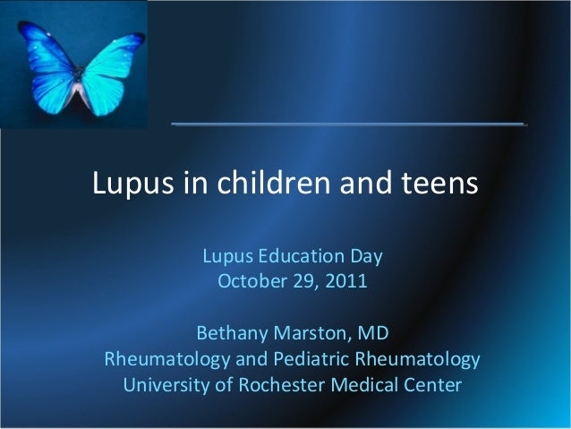 Lupus in children and teens Lupus Education Day October 29, 2011 Bethany Marston, MD Rheumatology and Pediatric Rheumatolo...