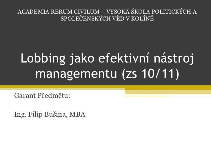 Lobbing jako efektivní nástroj managementu (zs 10/11) Garant Předmětu: Ing. Filip Bušina, MBA ACADEMIA RERUM CIVILUM – VYS...