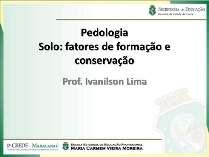 PedologiaSolo: fatores de formação e        conservação    Prof. Ivanilson Lima