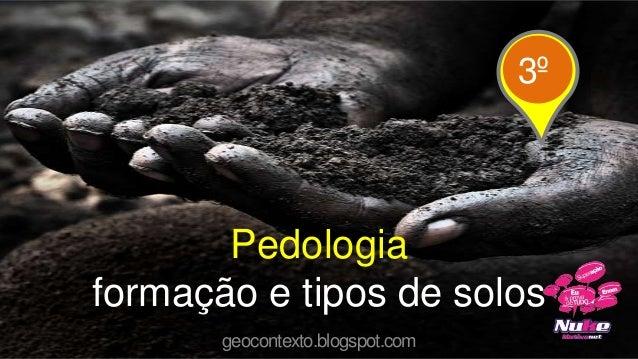 Pedologiaformação e tipos de solosgeocontexto.blogspot.com3º