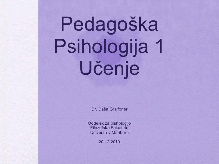 Pedagoška Psihologija 1 Učenje <ul><li>Dr. Daša Grajfoner </li></ul><ul><li>Oddelek za psihologijo </li></ul><ul><li>Filoz...