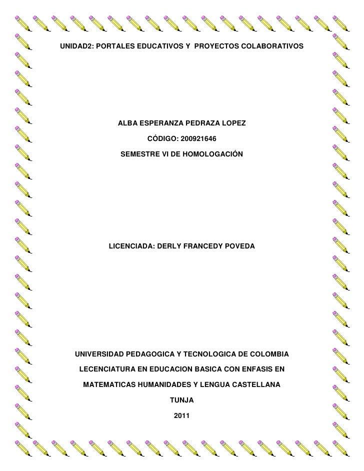 UNIDAD 2: PORTALES EDUCATIVOS Y  PROYECTOS COLABORATIVOS<br />ALBA ESPERANZA PEDRAZA LOPEZ<br />CÓDIGO: 200921646<br />SEM...