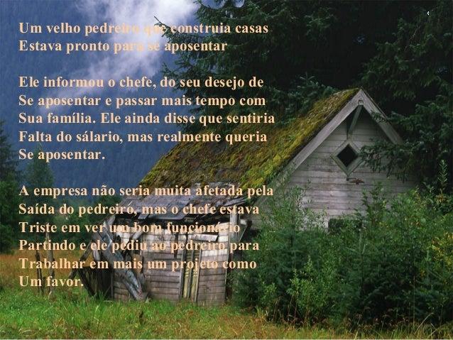 Um velho pedreiro que construia casas Estava pronto para se aposentar Ele informou o chefe, do seu desejo de Se aposentar ...