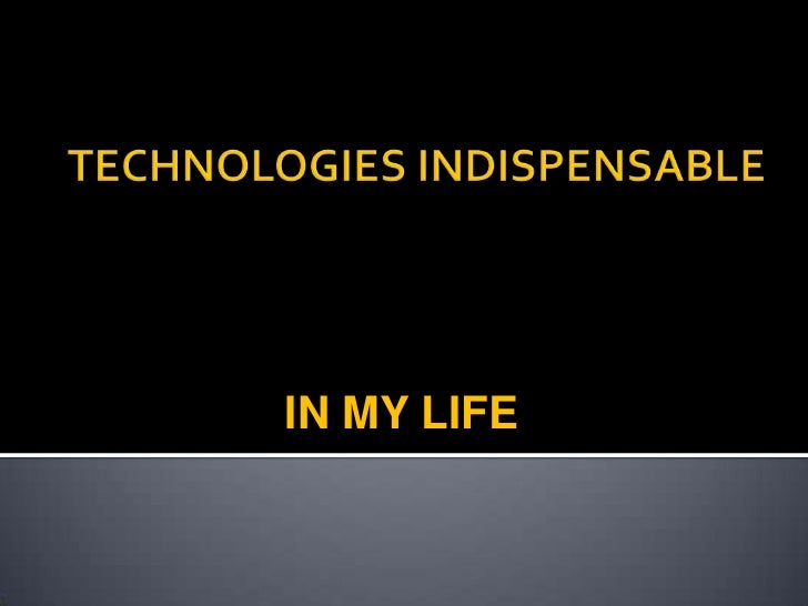 TECHNOLOGIES INDISPENSABLE <br />IN MY LIFE<br />