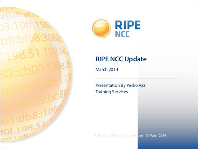 March 2014 RIPE NCC | DKNOG4 - Copenhagen | 13 March 2014 RIPE NCC Update Presentation By Pedro Vaz Training Services