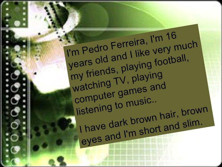 I'm Pedro Ferreira, I'm 16 years old and I like very much my friends, playing football, watching TV, playing computer game...