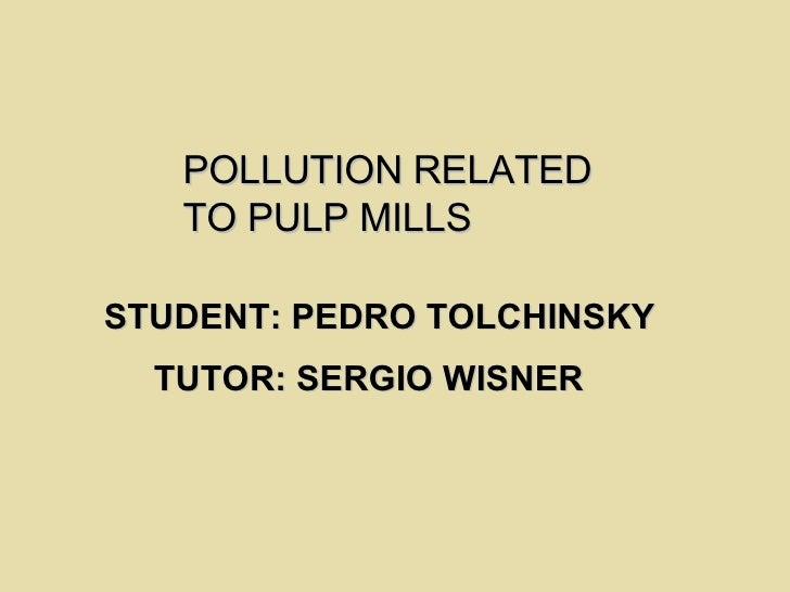 POLLUTION RELATED  TO PULP MILLS   STUDENT: PEDRO TOLCHINSKY TUTOR: SERGIO WISNER