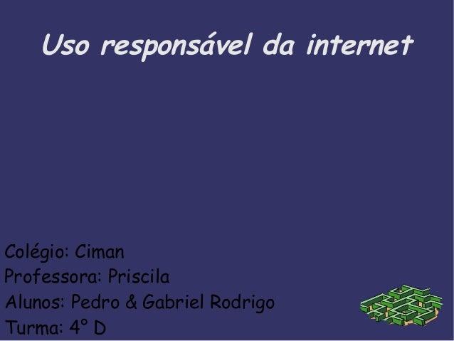 Colégio: Ciman Professora: Priscila Alunos: Pedro & Gabriel Rodrigo Turma: 4° D Uso responsável da internet