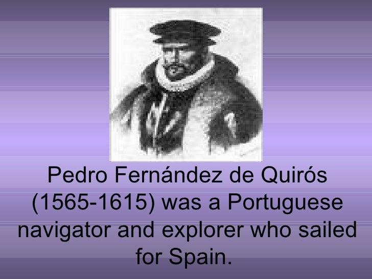 Pedro Fernández de Quirós (1565-1615) was a Portuguese navigator and explorer who sailed for Spain.