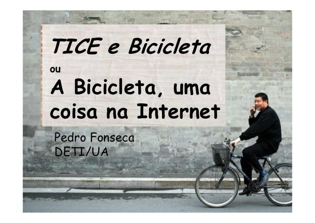 TICE e Bicicleta ou A Bicicleta, uma coisa na Internet Pedro Fonseca DETI/UA