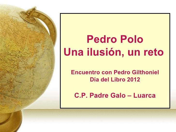 Pedro PoloUna ilusión, un reto Encuentro con Pedro Gilthoniel      Día del Libro 2012  C.P. Padre Galo – Luarca