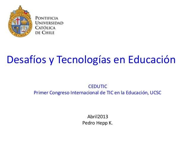 Desafíos y Tecnologías en EducaciónCEDUTICPrimer Congreso Internacional de TIC en la Educación, UCSCAbril2013Pedro Hepp K.