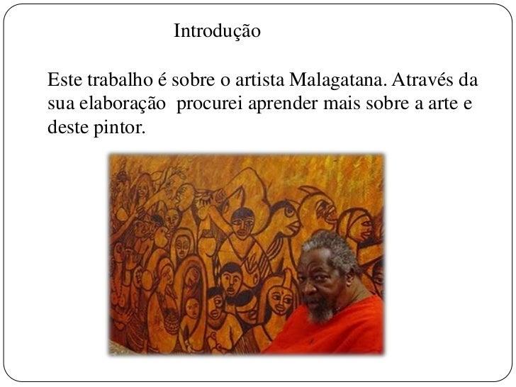 Introdução<br />Este trabalho é sobreo artista Malagatana. Através da sua elaboração procurei aprender mais sobre a arte e...