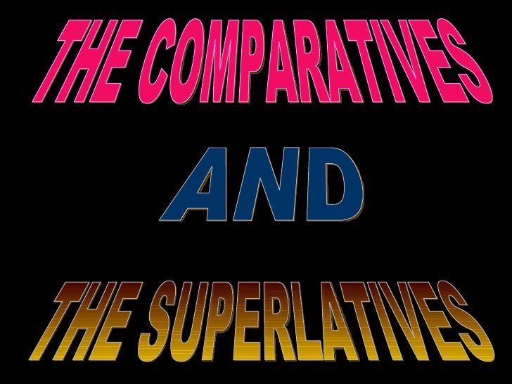 AND THE COMPARATIVES THE SUPERLATIVES