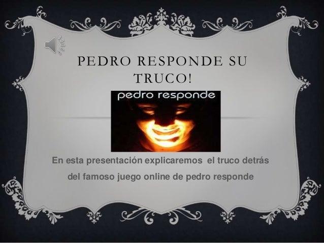 PEDRO RESPONDE SUTRUCO!En esta presentación explicaremos el truco detrásdel famoso juego online de pedro responde