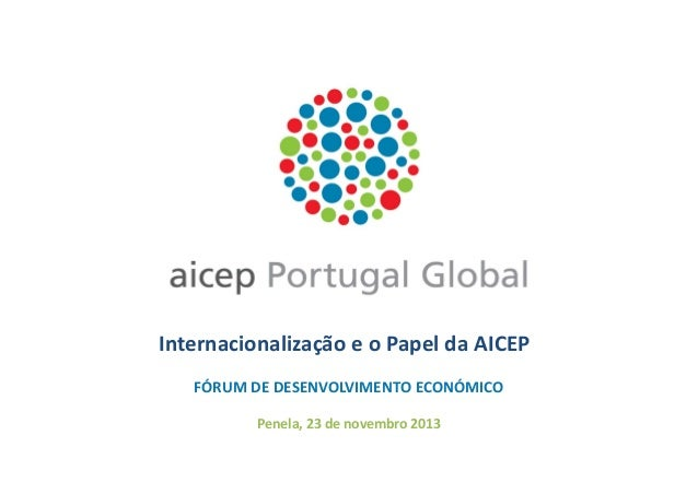Internacionalização e o Papel da AICEP FÓRUM DE DESENVOLVIMENTO ECONÓMICO Penela, 23 de novembro 2013