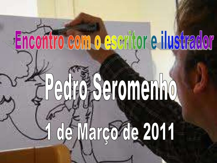 Encontro com o escritor e ilustrador <br />Pedro Seromenho<br />1 de Março de 2011<br />