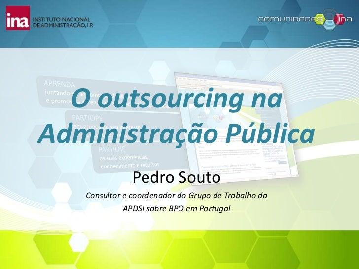 O outsourcing na Administração Pública<br />Pedro Souto<br />Consultor e coordenador do Grupo de Trabalho da <br />APDSI s...