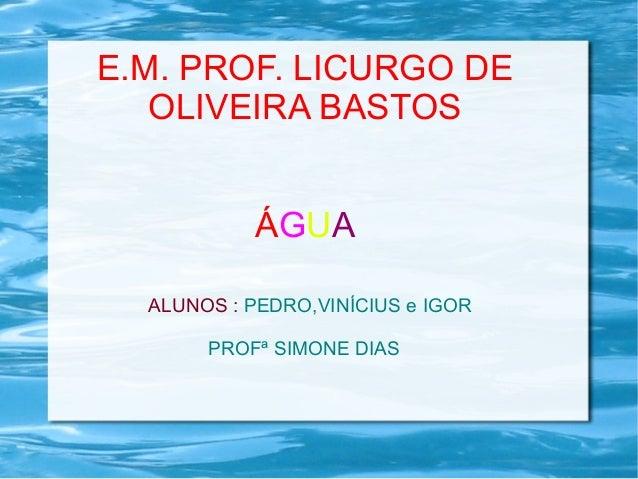 E.M. PROF. LICURGO DE  OLIVEIRA BASTOS  ÁGUA  ALUNOS : PEDRO,VINÍCIUS e IGOR  PROFª SIMONE DIAS