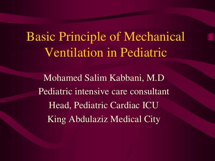 Basic Principle of Mechanical   Ventilation in Pediatric   Mohamed Salim Kabbani, M.D  Pediatric intensive care consultant...
