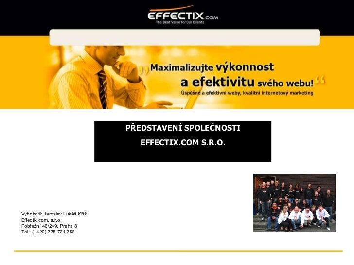 PŘEDSTAVENÍ SPOLEČNOSTI EFFECTIX.COM S.R.O. Vyhotovil: Jaroslav Lukáš Kříž Effectix.com, s.r.o. Pobřežní 46/249, Praha 8 T...