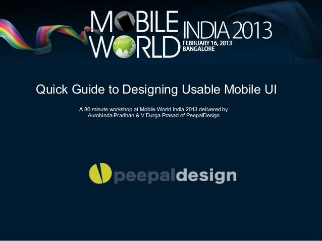 Quick Guide to Designing Usable Mobile UI       A 80 minute workshop at Mobile World India 2013 delivered by          Auro...