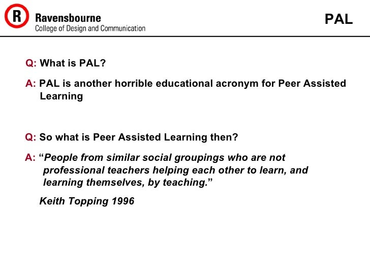 Q:  What is PAL? PAL A:  PAL is another horrible educational acronym for Peer Assisted Learning Q:  So what is Peer Assist...
