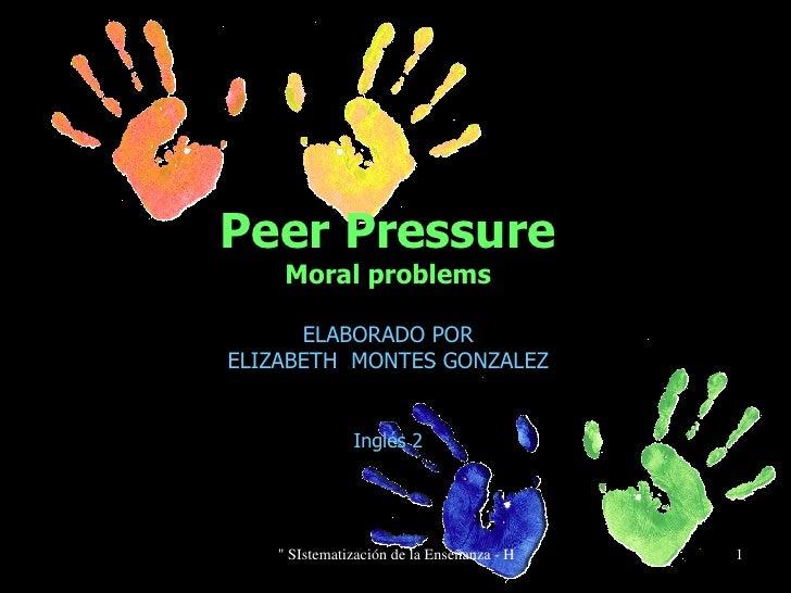 Peer Pressure Moral problems ELABORADO POR ELIZABETH  MONTES GONZALEZ Inglés 2