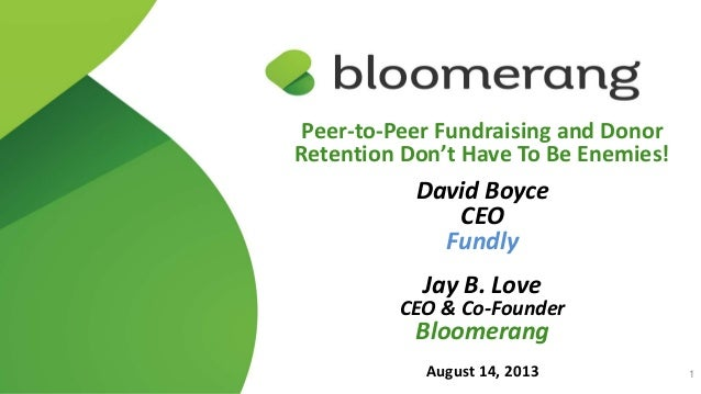 Peer-to-Peer Fundraising and Donor Retention Don't Have To Be Enemies! David Boyce CEO Fundly Jay B. Love CEO & Co-Founder...