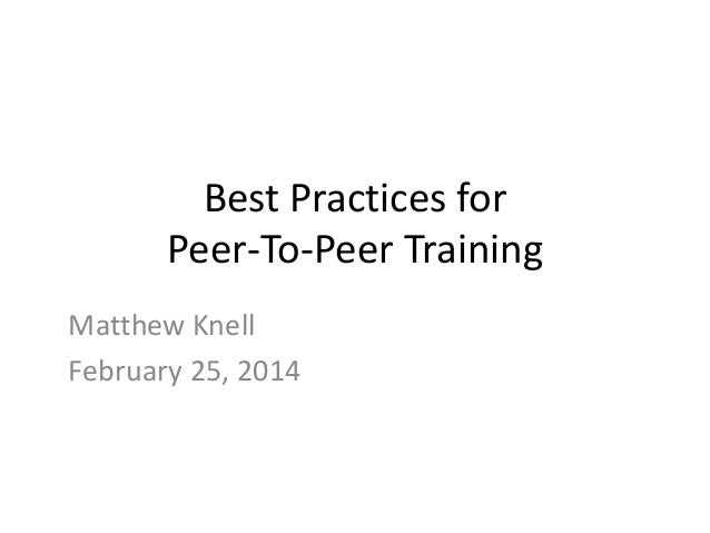 Best Practices for Peer-To-Peer Training Matthew Knell February 25, 2014