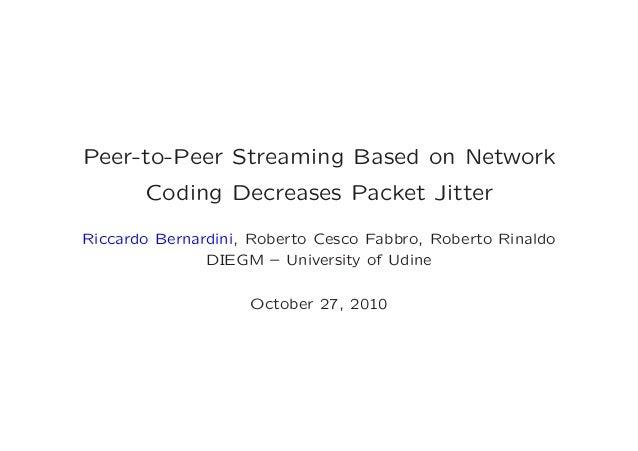 Peer-to-Peer Streaming Based on Network Coding Decreases Packet Jitter Riccardo Bernardini, Roberto Cesco Fabbro, Roberto ...