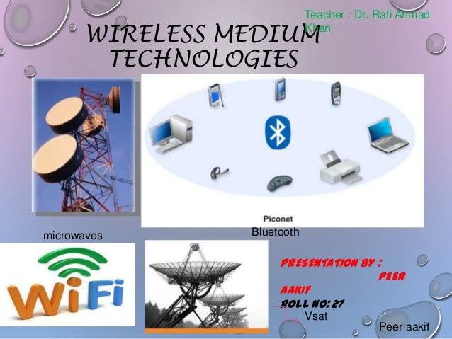 Teacher : Dr. Rafi Ahmad Khan  WIRELESS MEDIUM TECHNOLOGIES  microwaves  Bluetooth  PRESENTATION BY : PEER AAKIF ROLL NO: ...