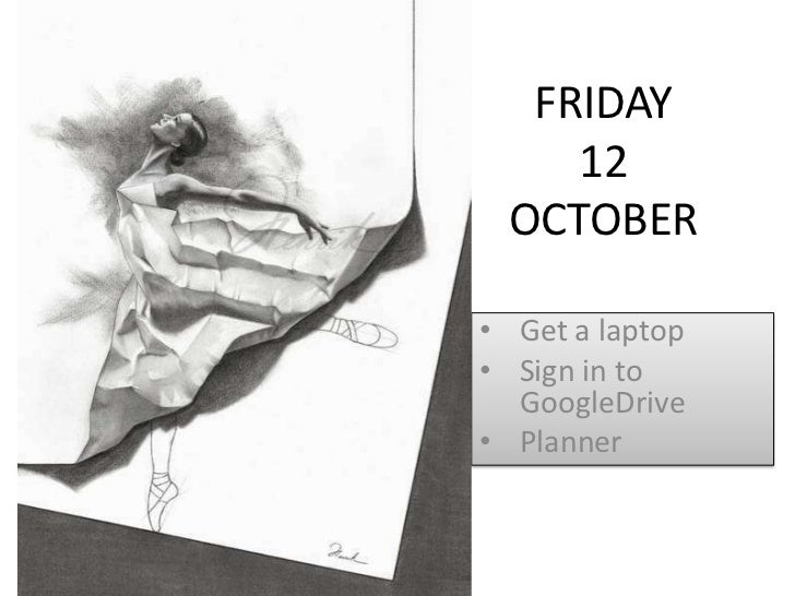 FRIDAY    12 OCTOBER• Get a laptop• Sign in to  GoogleDrive• Planner