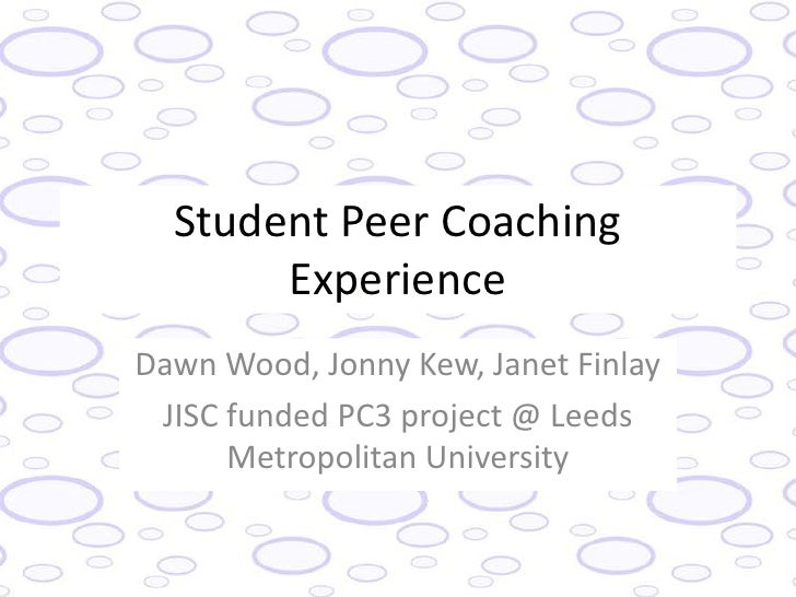 Student Peer Coaching       ExperienceDawn Wood, Jonny Kew, Janet Finlay JISC funded PC3 project @ Leeds      Metropolitan...