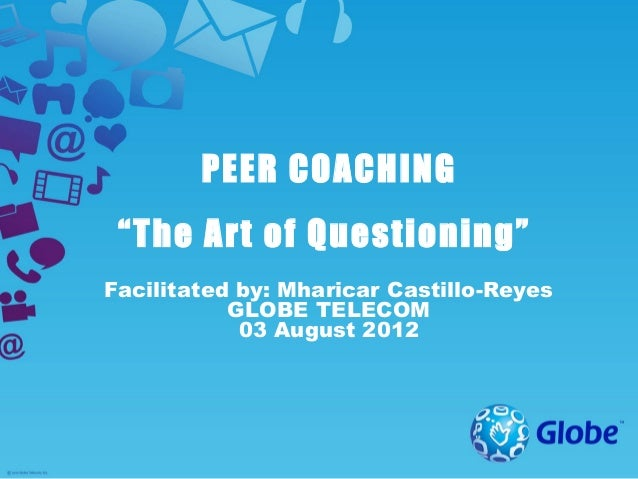 """PEER COACHING """"The Art of Questioning""""Facilitated by: Mharicar Castillo-Reyes           GLOBE TELECOM            03 August..."""