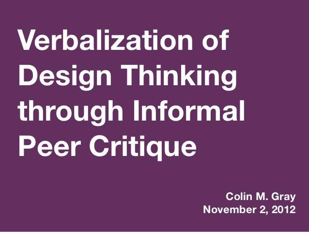 Verbalization ofDesign Thinkingthrough InformalPeer Critique                Colin M. Gray             November 2, 2012