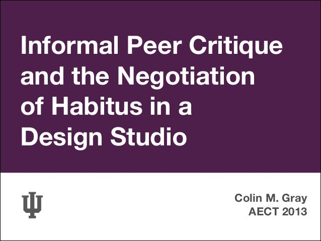 Informal Peer Critique and the Negotiation of Habitus in a Design Studio Colin M. Gray AECT 2013