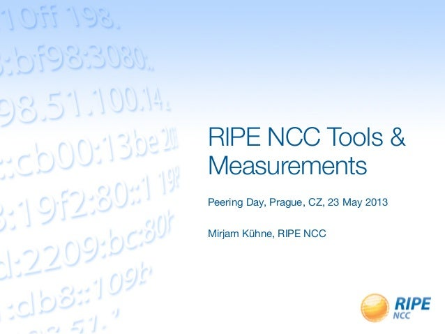 RIPE NCC Tools &MeasurementsPeering Day, Prague, CZ, 23 May 2013Mirjam Kühne, RIPE NCC