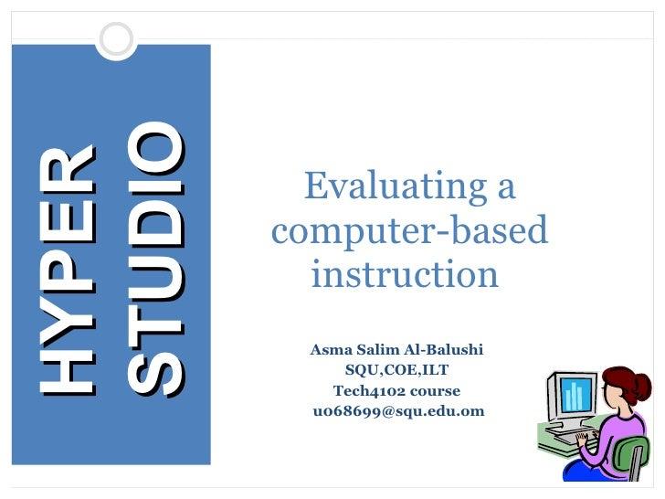 Asma Salim Al-Balushi  SQU,COE,ILT  Tech4102 course  [email_address] Evaluating a computer-based instruction  HYPER STUDIO