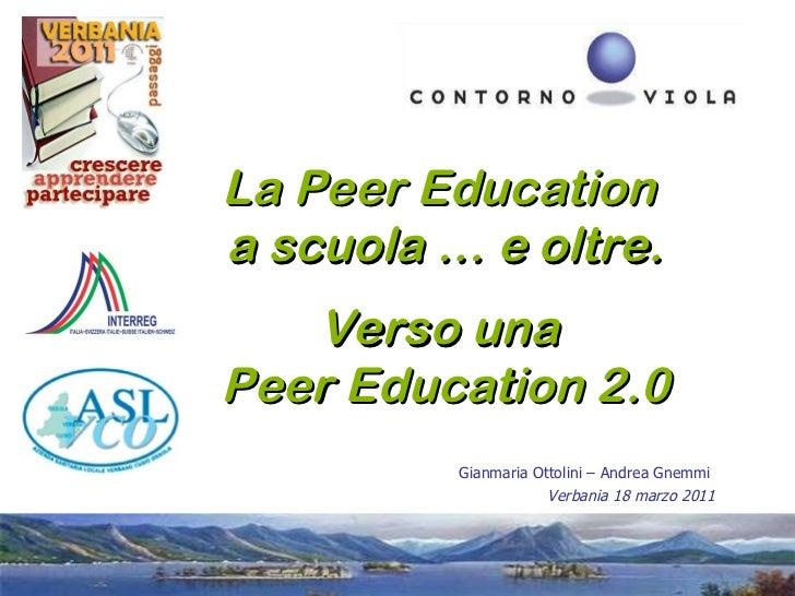 La Peer Education  a scuola … e oltre. Verso una  Peer Education 2.0 Gianmaria Ottolini – Andrea Gnemmi  Verbania 18 marzo...