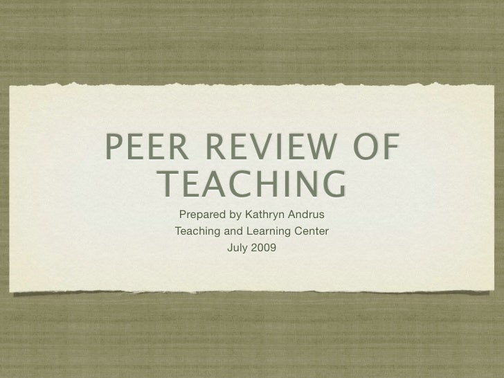 PEER REVIEW OF    TEACHING     Prepared by Kathryn Andrus    Teaching and Learning Center              July 2009