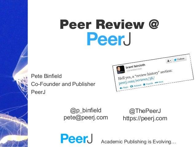 Academic Publishing is Evolving…Peer Review @Pete BinfieldCo-Founder and PublisherPeerJ@ThePeerJhttps://peerj.com@p_binfie...