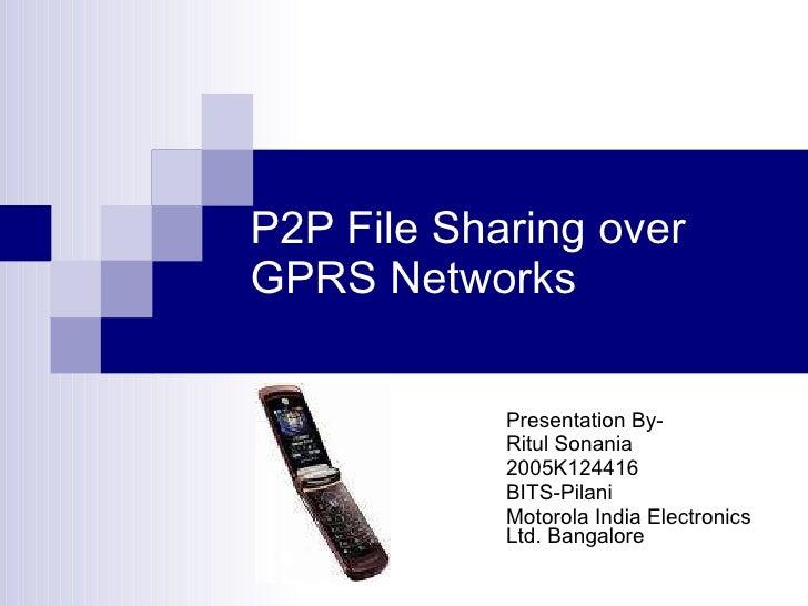 P2P File Sharing over GPRS Networks Presentation By- Ritul Sonania  2005K124416 BITS-Pilani Motorola India Electronics Ltd...