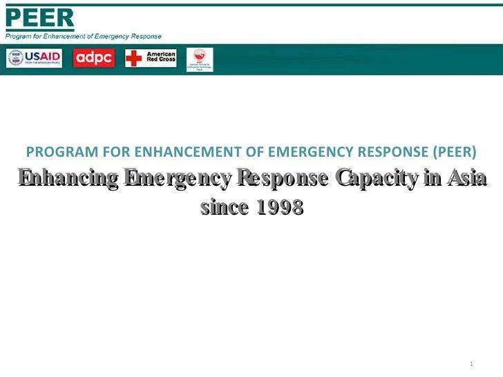 PROGRAM FOR ENHANCEMENT OF EMERGENCY RESPONSE (PEER) Enhancing Emergency Response Capacity in Asia since 1998 FREDERICK JO...