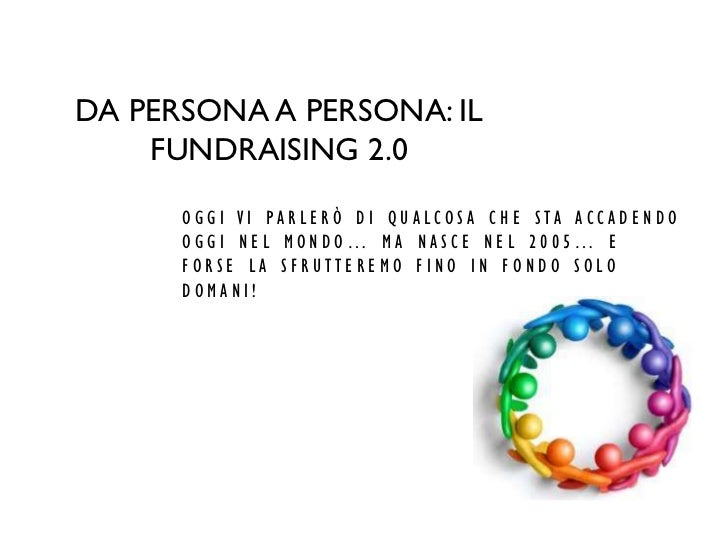 DA PERSONA A PERSONA: IL    FUNDRAISING 2.0      OGGI VI PARLERÒ DI QUALCOSA CHE STA ACCADENDO      OGGI NEL MONDO… MA NAS...
