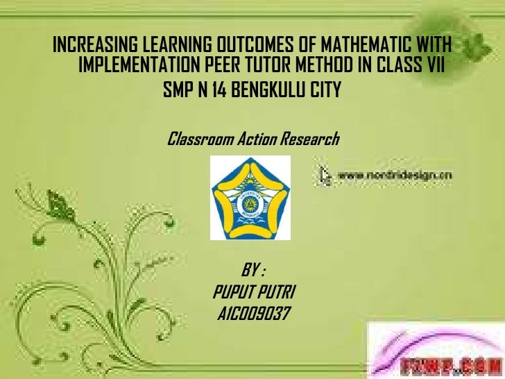 INCREASING LEARNING OUTCOMES OF MATHEMATIC WITH   IMPLEMENTATION PEER TUTOR METHOD IN CLASS VII             SMP N 14 BENGK...