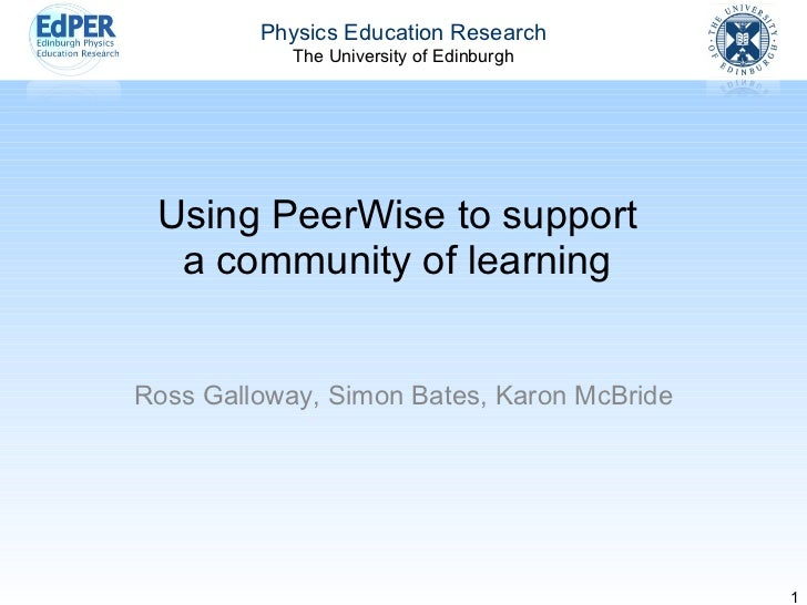 Using PeerWise to support a community of learning Ross Galloway, Simon Bates, Karon McBride