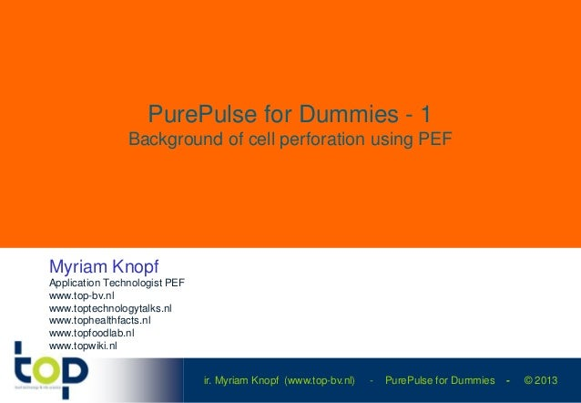 ir. Myriam Knopf (www.top-bv.nl) - PurePulse for Dummies - © 2013 PurePulse for Dummies - 1 Background of cell perforation...